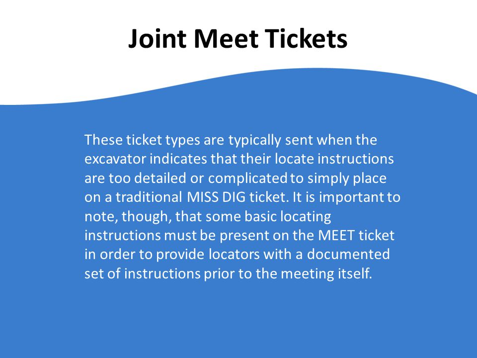 Joint Meet Tickets These ticket types are typically sent when the excavator indicates that their locate instructions are too detailed or complicated to simply place on a traditional MISS DIG ticket.