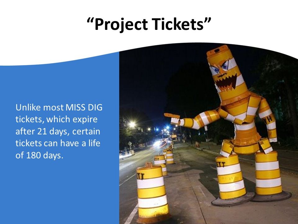 Project Tickets Unlike most MISS DIG tickets, which expire after 21 days, certain tickets can have a life of 180 days.