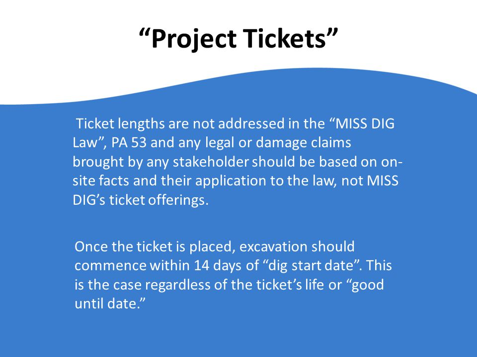 Project Tickets Ticket lengths are not addressed in the MISS DIG Law, PA 53 and any legal or damage claims brought by any stakeholder should be based on on- site facts and their application to the law, not MISS DIGs ticket offerings.