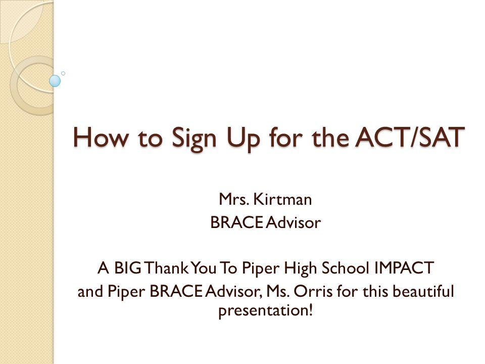 How to Sign Up for the ACT/SAT Mrs. Kirtman BRACE Advisor A BIG Thank You To Piper High School IMPACT and Piper BRACE Advisor, Ms. Orris for this beau