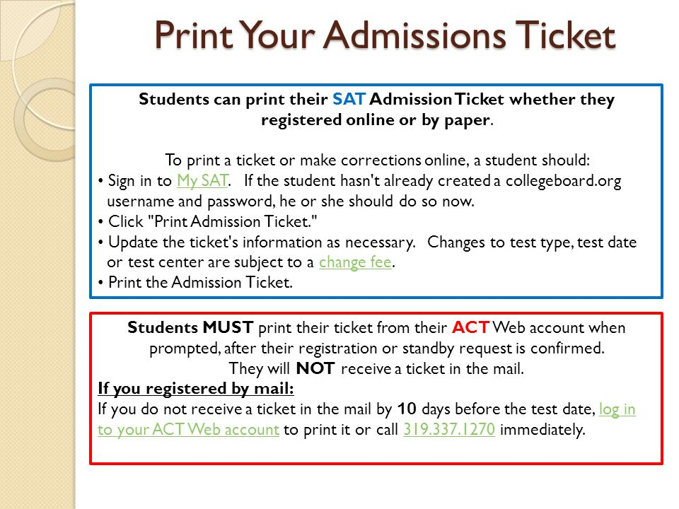 Print Your Admissions Ticket Students can print their SAT Admission Ticket whether they registered online or by paper. To print a ticket or make corre