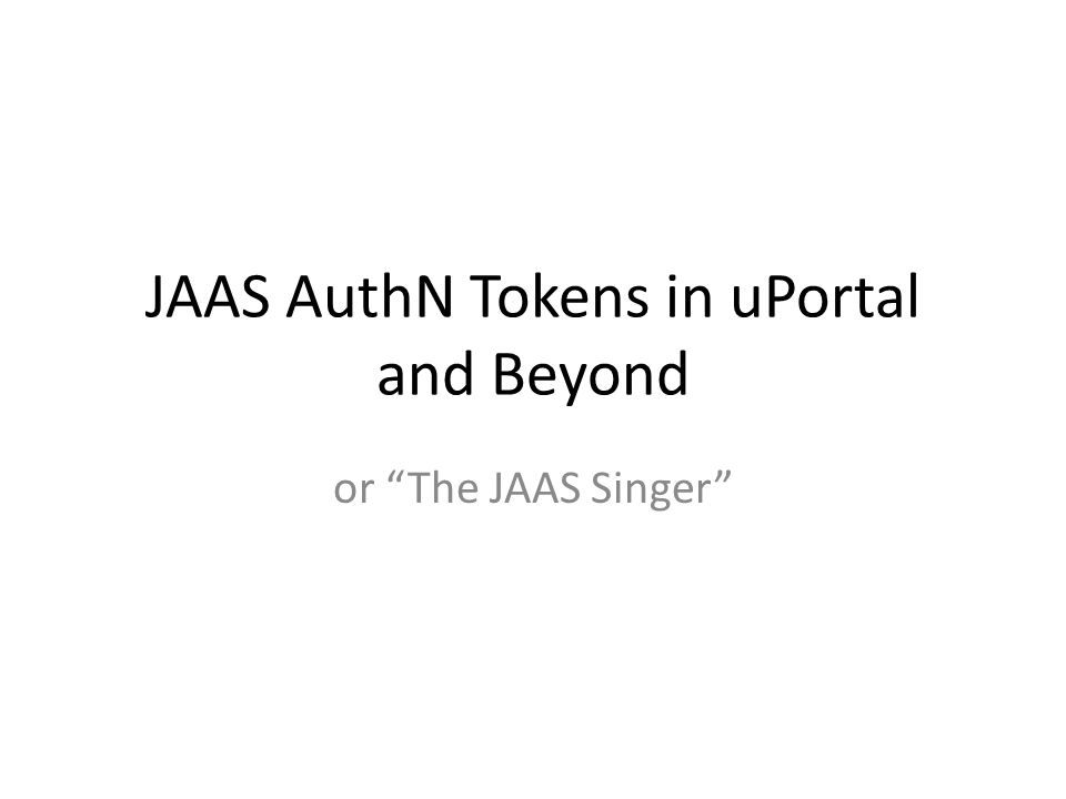 JAAS AuthN Tokens in uPortal and Beyond or The JAAS Singer