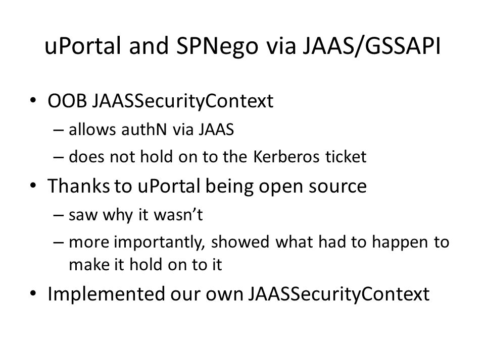 uPortal and SPNego via JAAS/GSSAPI OOB JAASSecurityContext – allows authN via JAAS – does not hold on to the Kerberos ticket Thanks to uPortal being open source – saw why it wasnt – more importantly, showed what had to happen to make it hold on to it Implemented our own JAASSecurityContext