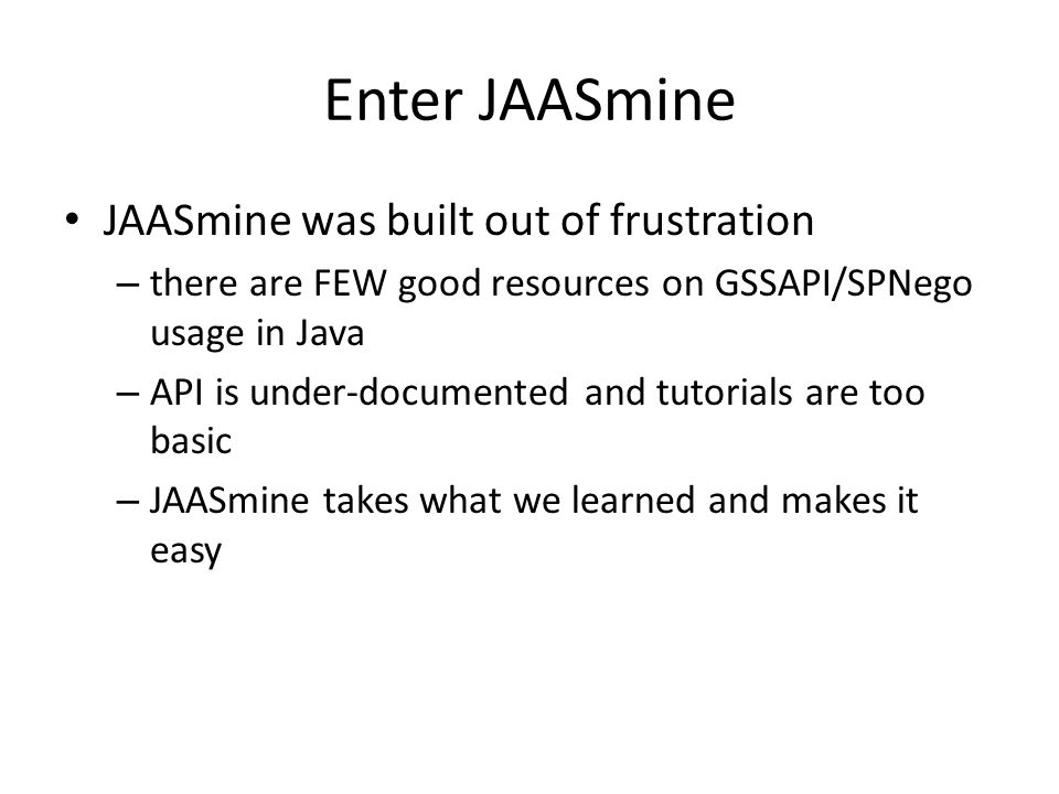Enter JAASmine JAASmine was built out of frustration – there are FEW good resources on GSSAPI/SPNego usage in Java – API is under-documented and tutor