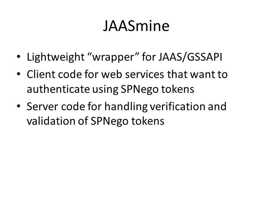 JAASmine Lightweight wrapper for JAAS/GSSAPI Client code for web services that want to authenticate using SPNego tokens Server code for handling verification and validation of SPNego tokens