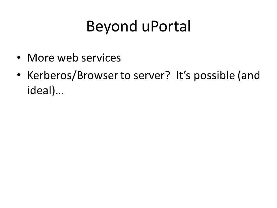 Beyond uPortal More web services Kerberos/Browser to server Its possible (and ideal)…