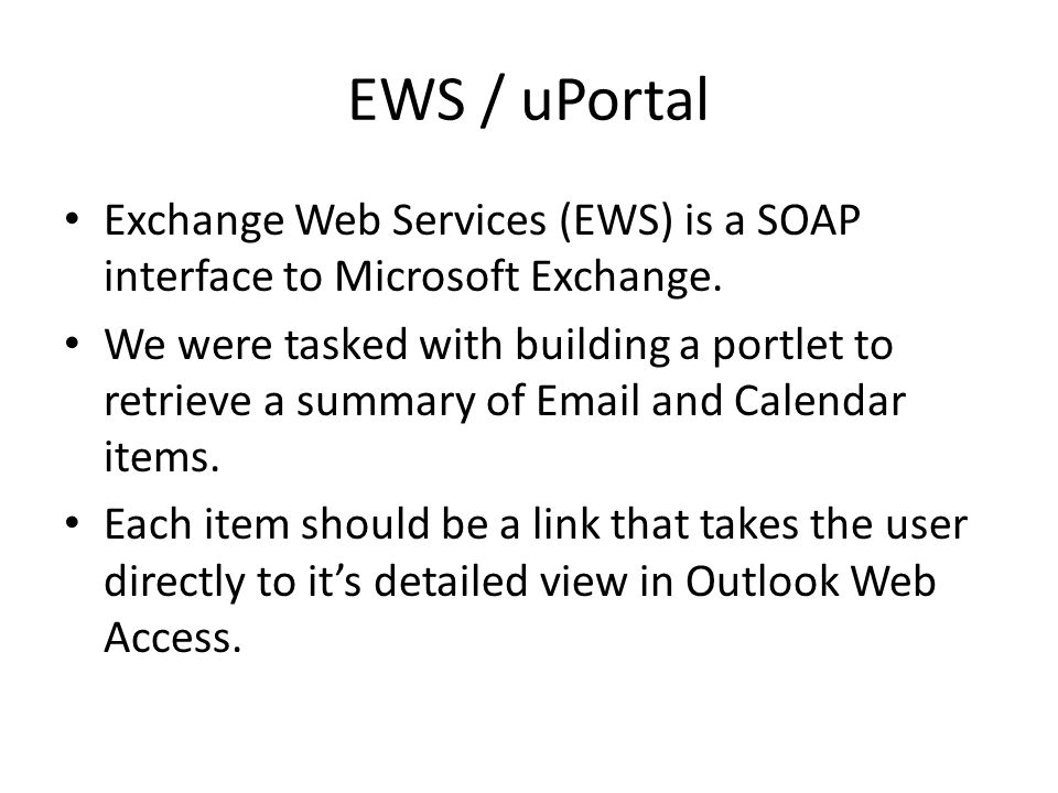 EWS / uPortal Exchange Web Services (EWS) is a SOAP interface to Microsoft Exchange. We were tasked with building a portlet to retrieve a summary of E