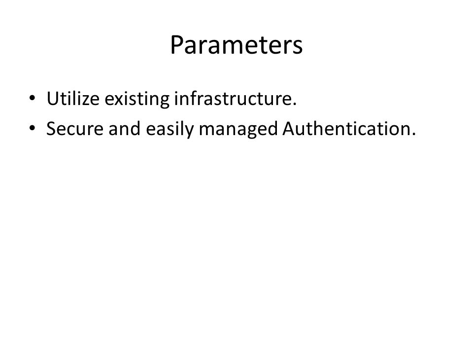 Parameters Utilize existing infrastructure. Secure and easily managed Authentication.