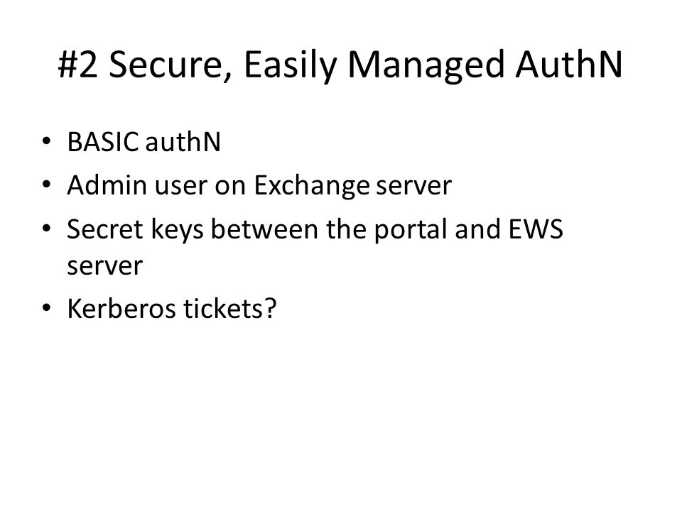 #2 Secure, Easily Managed AuthN BASIC authN Admin user on Exchange server Secret keys between the portal and EWS server Kerberos tickets