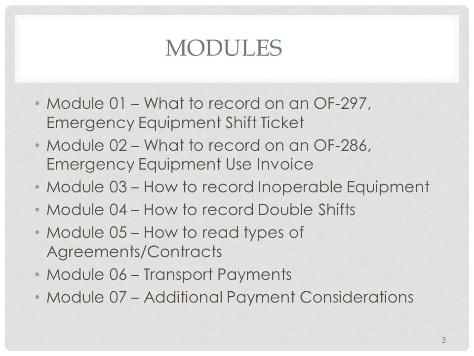 MODULES Module 01 – What to record on an OF-297, Emergency Equipment Shift Ticket Module 02 – What to record on an OF-286, Emergency Equipment Use Invoice Module 03 – How to record Inoperable Equipment Module 04 – How to record Double Shifts Module 05 – How to read types of Agreements/Contracts Module 06 – Transport Payments Module 07 – Additional Payment Considerations 3