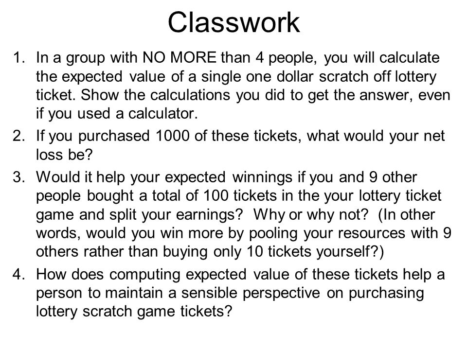 Classwork 1.In a group with NO MORE than 4 people, you will calculate the expected value of a single one dollar scratch off lottery ticket.