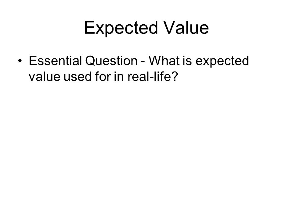 Expected Value Essential Question - What is expected value used for in real-life