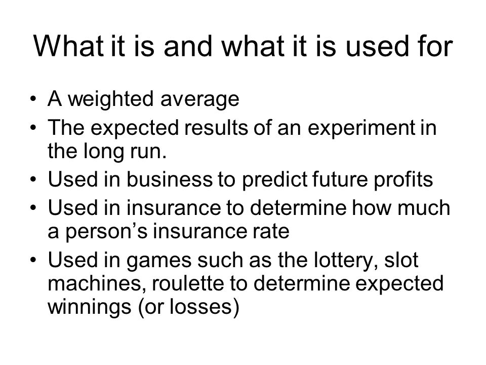 What it is and what it is used for A weighted average The expected results of an experiment in the long run.