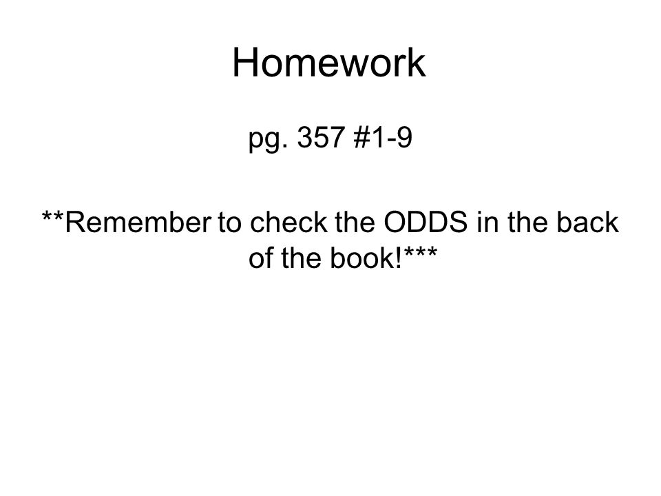 Homework pg. 357 #1-9 **Remember to check the ODDS in the back of the book!***