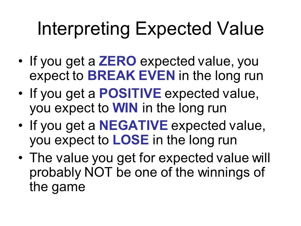 Interpreting Expected Value If you get a ZERO expected value, you expect to BREAK EVEN in the long run If you get a POSITIVE expected value, you expect to WIN in the long run If you get a NEGATIVE expected value, you expect to LOSE in the long run The value you get for expected value will probably NOT be one of the winnings of the game