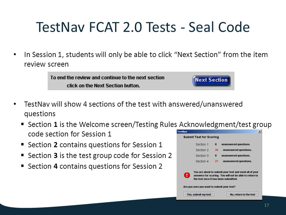 In Session 1, students will only be able to click Next Section from the item review screen TestNav will show 4 sections of the test with answered/unanswered questions Section 1 is the Welcome screen/Testing Rules Acknowledgment/test group code section for Session 1 Section 2 contains questions for Session 1 Section 3 is the test group code for Session 2 Section 4 contains questions for Session 2 TestNav FCAT 2.0 Tests - Seal Code 17