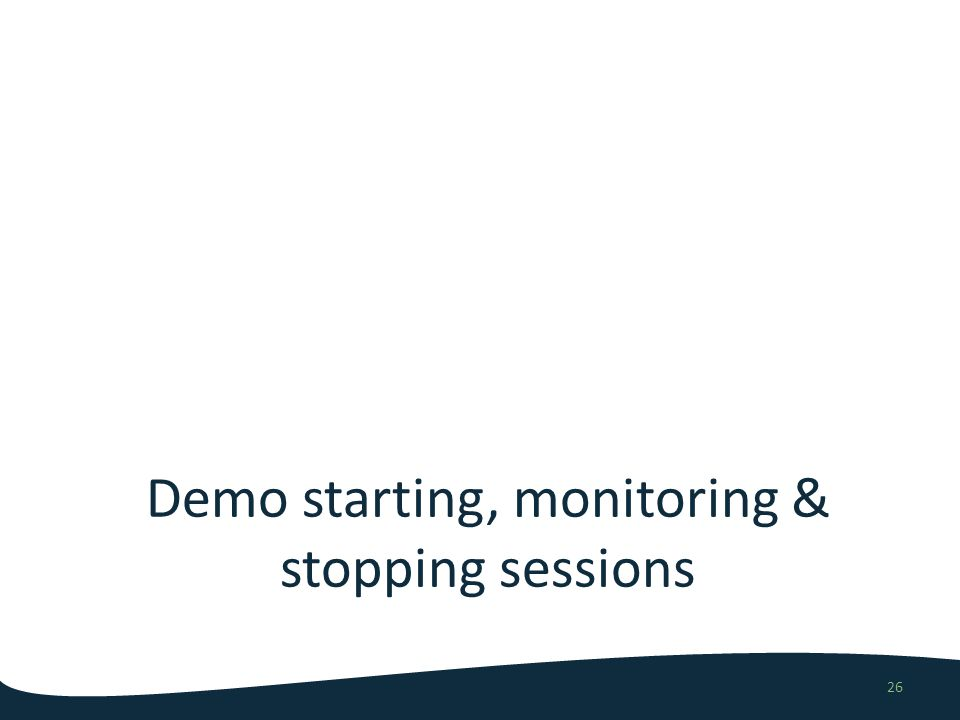 Demo starting, monitoring & stopping sessions 26