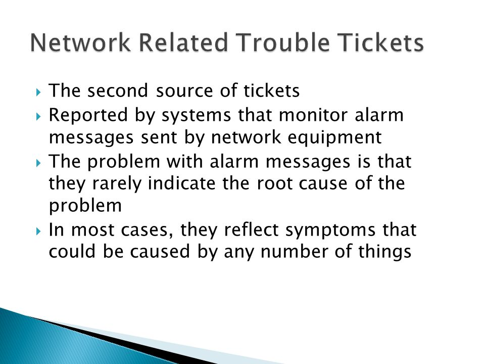 The second source of tickets Reported by systems that monitor alarm messages sent by network equipment The problem with alarm messages is that they rarely indicate the root cause of the problem In most cases, they reflect symptoms that could be caused by any number of things