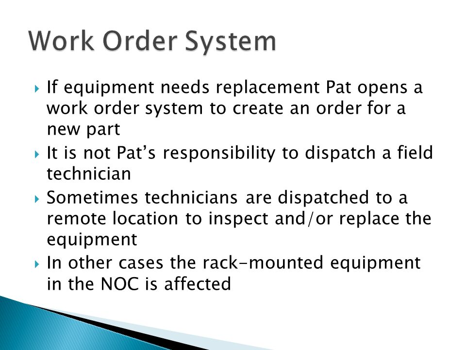If equipment needs replacement Pat opens a work order system to create an order for a new part It is not Pats responsibility to dispatch a field technician Sometimes technicians are dispatched to a remote location to inspect and/or replace the equipment In other cases the rack-mounted equipment in the NOC is affected