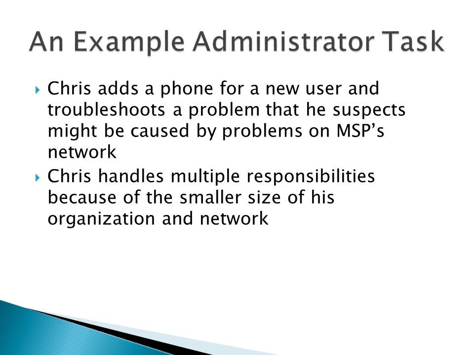 Chris adds a phone for a new user and troubleshoots a problem that he suspects might be caused by problems on MSPs network Chris handles multiple responsibilities because of the smaller size of his organization and network