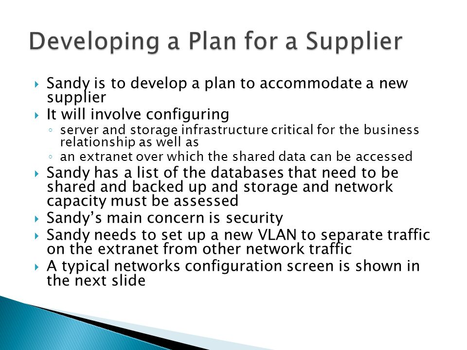 Sandy is to develop a plan to accommodate a new supplier It will involve configuring server and storage infrastructure critical for the business relationship as well as an extranet over which the shared data can be accessed Sandy has a list of the databases that need to be shared and backed up and storage and network capacity must be assessed Sandys main concern is security Sandy needs to set up a new VLAN to separate traffic on the extranet from other network traffic A typical networks configuration screen is shown in the next slide