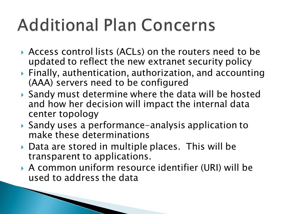 Access control lists (ACLs) on the routers need to be updated to reflect the new extranet security policy Finally, authentication, authorization, and accounting (AAA) servers need to be configured Sandy must determine where the data will be hosted and how her decision will impact the internal data center topology Sandy uses a performance-analysis application to make these determinations Data are stored in multiple places.