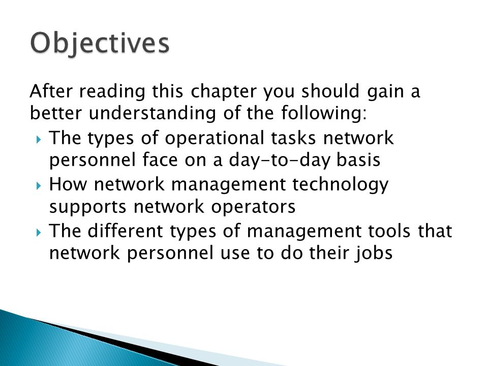After reading this chapter you should gain a better understanding of the following: The types of operational tasks network personnel face on a day-to-day basis How network management technology supports network operators The different types of management tools that network personnel use to do their jobs