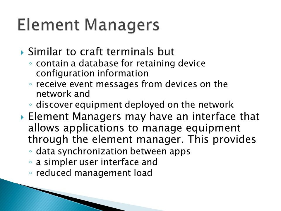 Similar to craft terminals but contain a database for retaining device configuration information receive event messages from devices on the network and discover equipment deployed on the network Element Managers may have an interface that allows applications to manage equipment through the element manager.