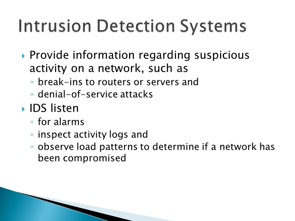 Provide information regarding suspicious activity on a network, such as break-ins to routers or servers and denial-of-service attacks IDS listen for alarms inspect activity logs and observe load patterns to determine if a network has been compromised