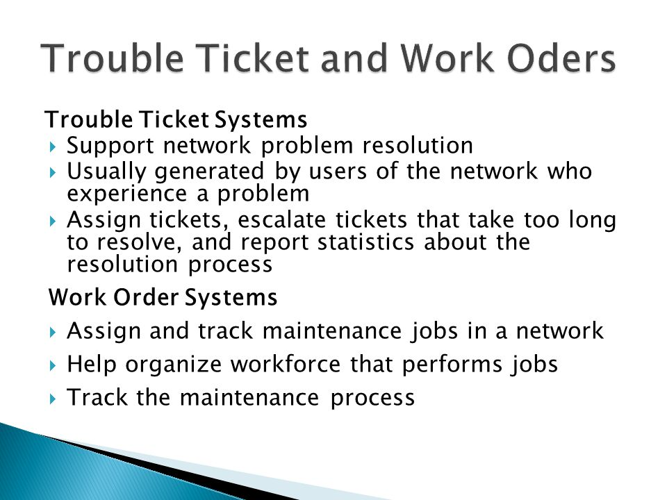 Trouble Ticket Systems Support network problem resolution Usually generated by users of the network who experience a problem Assign tickets, escalate tickets that take too long to resolve, and report statistics about the resolution process Work Order Systems Assign and track maintenance jobs in a network Help organize workforce that performs jobs Track the maintenance process