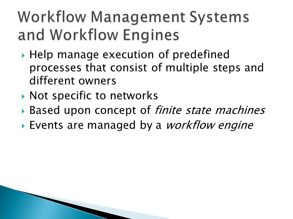 Help manage execution of predefined processes that consist of multiple steps and different owners Not specific to networks Based upon concept of finite state machines Events are managed by a workflow engine