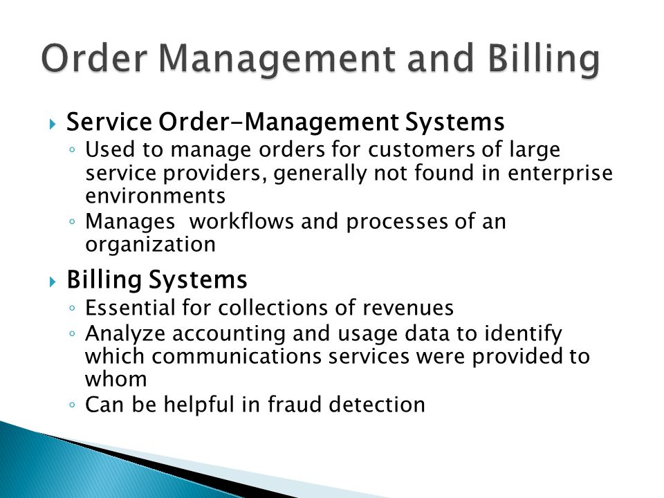 Service Order-Management Systems Used to manage orders for customers of large service providers, generally not found in enterprise environments Manages workflows and processes of an organization Billing Systems Essential for collections of revenues Analyze accounting and usage data to identify which communications services were provided to whom Can be helpful in fraud detection