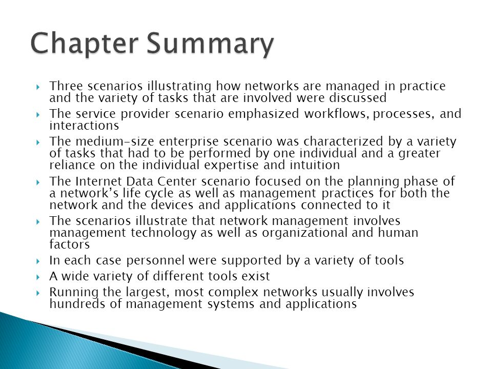 Three scenarios illustrating how networks are managed in practice and the variety of tasks that are involved were discussed The service provider scenario emphasized workflows, processes, and interactions The medium-size enterprise scenario was characterized by a variety of tasks that had to be performed by one individual and a greater reliance on the individual expertise and intuition The Internet Data Center scenario focused on the planning phase of a networks life cycle as well as management practices for both the network and the devices and applications connected to it The scenarios illustrate that network management involves management technology as well as organizational and human factors In each case personnel were supported by a variety of tools A wide variety of different tools exist Running the largest, most complex networks usually involves hundreds of management systems and applications