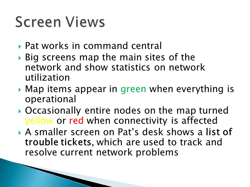 Pat works in command central Big screens map the main sites of the network and show statistics on network utilization Map items appear in green when everything is operational Occasionally entire nodes on the map turned yellow or red when connectivity is affected A smaller screen on Pats desk shows a list of trouble tickets, which are used to track and resolve current network problems