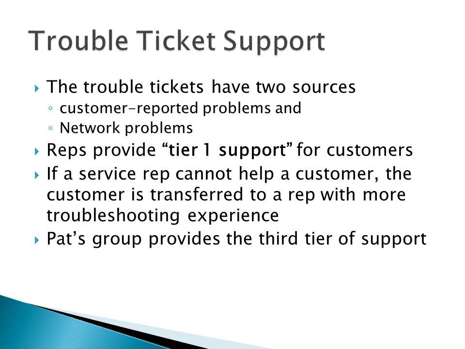 The trouble tickets have two sources customer-reported problems and Network problems Reps provide tier 1 support for customers If a service rep cannot help a customer, the customer is transferred to a rep with more troubleshooting experience Pats group provides the third tier of support