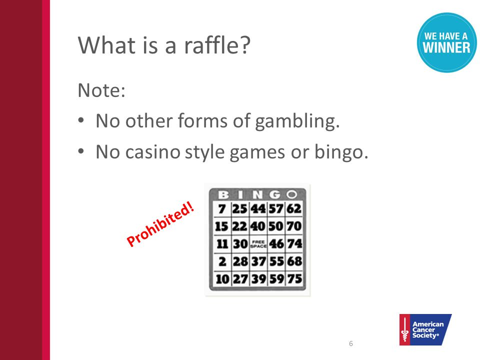 What is a raffle? Note: No other forms of gambling. No casino style games or bingo. 6 Prohibited!