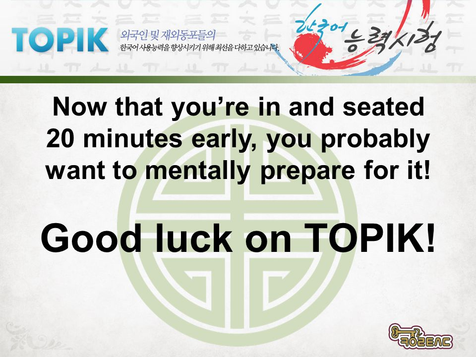 Now that youre in and seated 20 minutes early, you probably want to mentally prepare for it! Good luck on TOPIK!