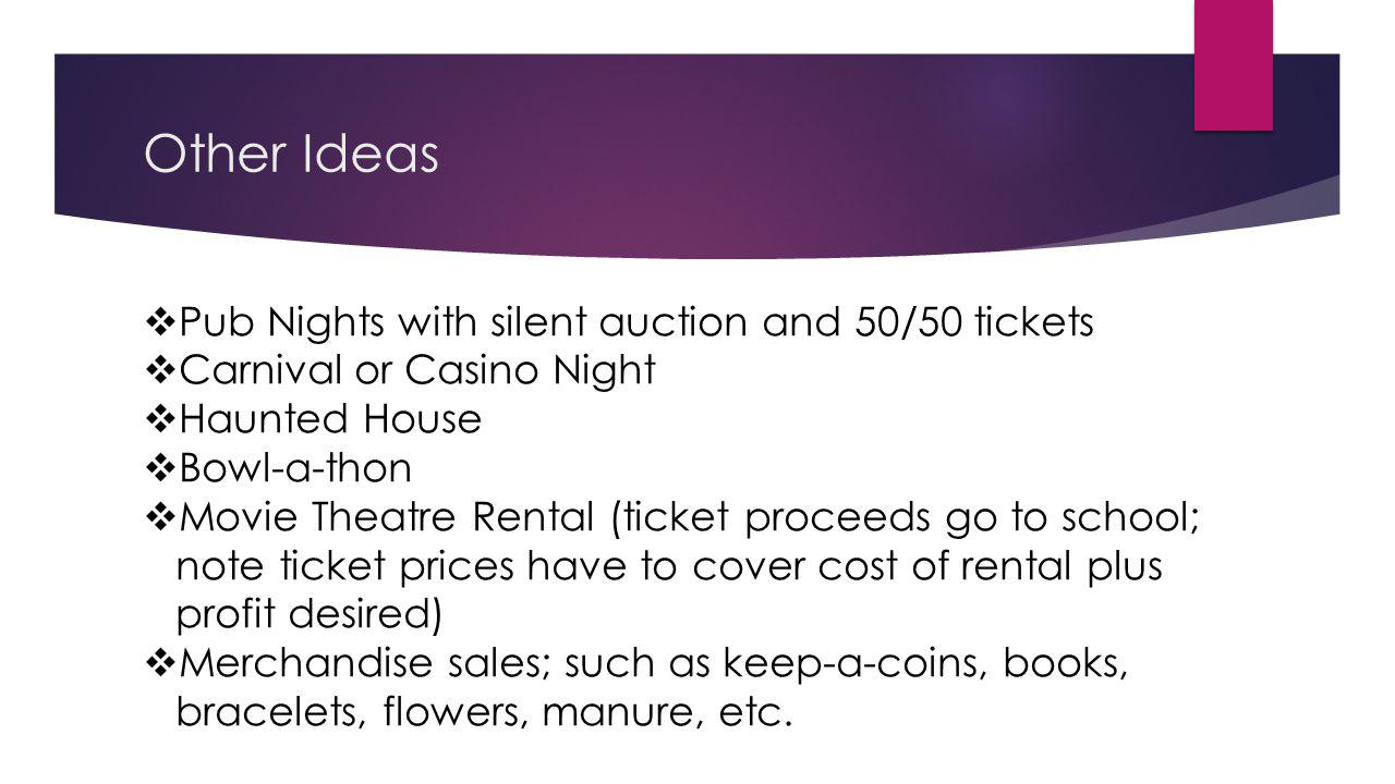 Other Ideas Pub Nights with silent auction and 50/50 tickets Carnival or Casino Night Haunted House Bowl-a-thon Movie Theatre Rental (ticket proceeds