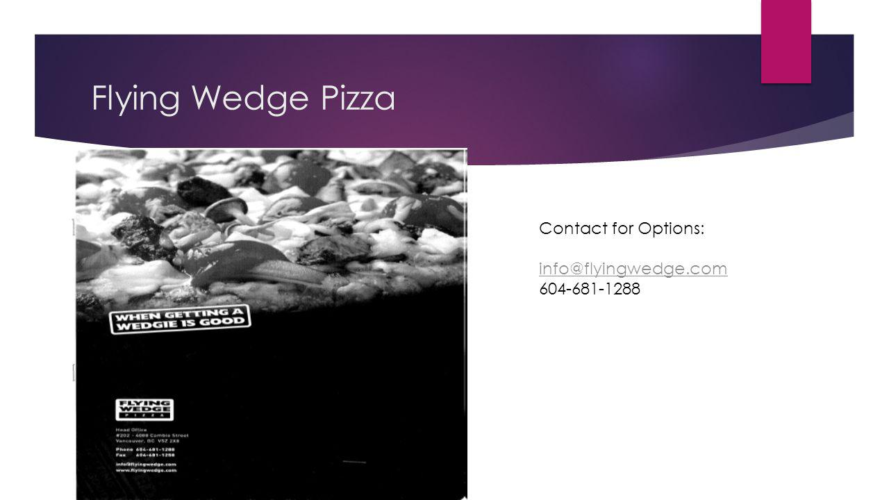 Flying Wedge Pizza Contact for Options: info@flyingwedge.com 604-681-1288