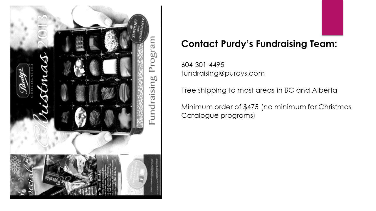 Contact Purdys Fundraising Team: 604-301-4495 fundraising@purdys.com Free shipping to most areas in BC and Alberta Minimum order of $475 (no minimum f