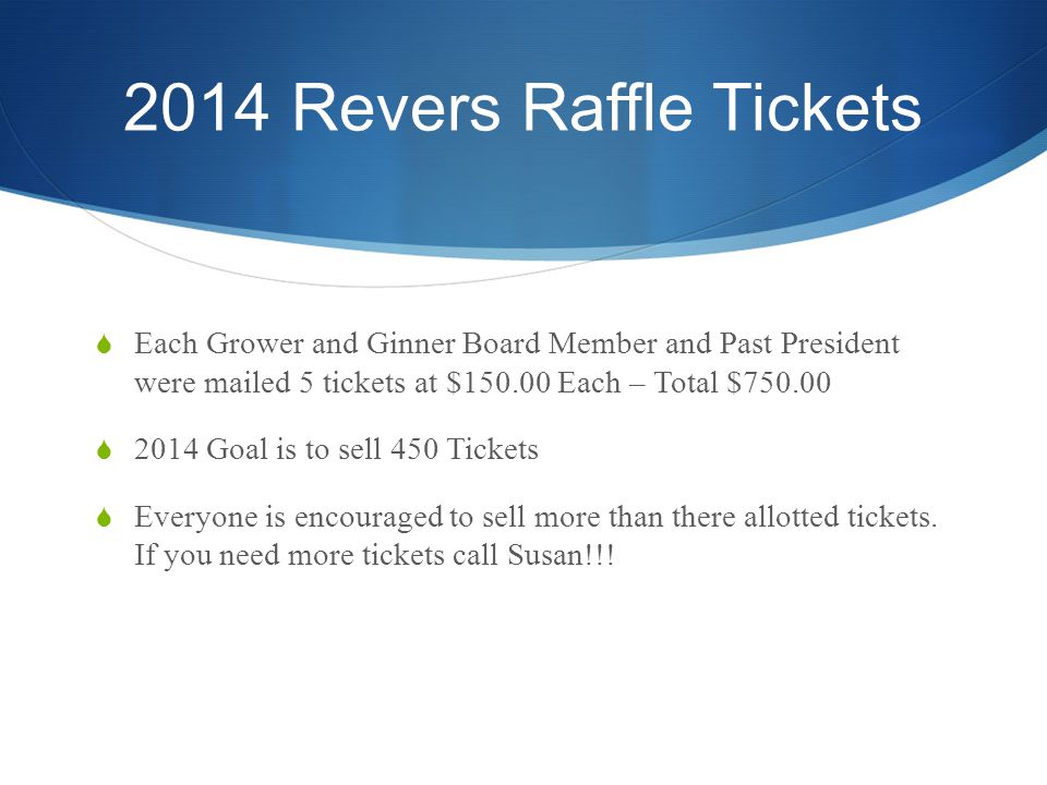 2014 Revers Raffle Tickets Each Grower and Ginner Board Member and Past President were mailed 5 tickets at $150.00 Each – Total $750.00 2014 Goal is to sell 450 Tickets Everyone is encouraged to sell more than there allotted tickets.