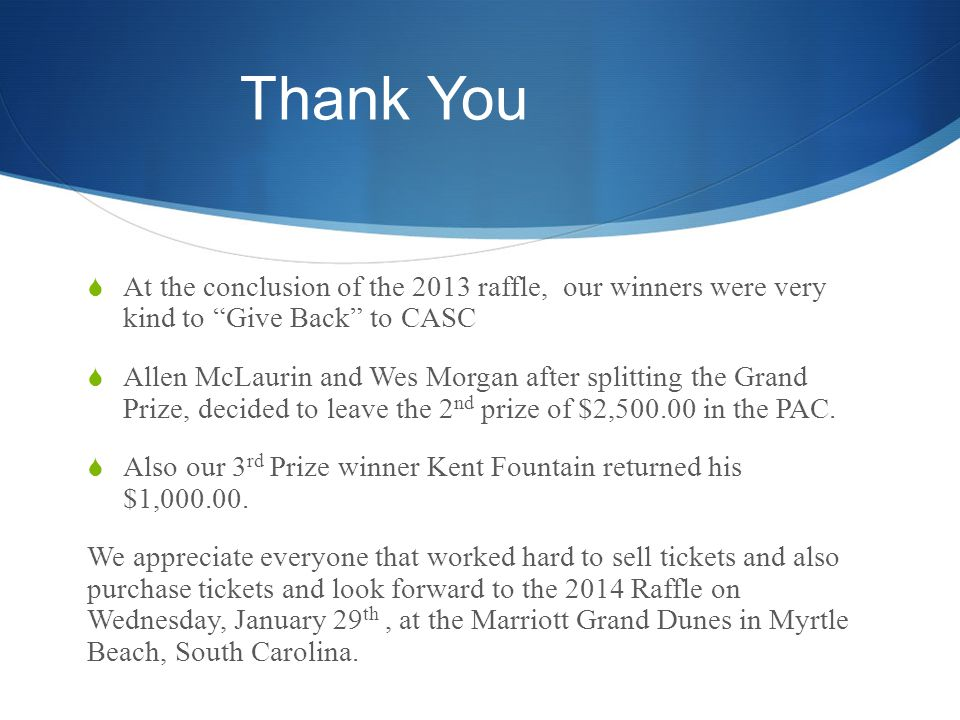 Thank You At the conclusion of the 2013 raffle, our winners were very kind to Give Back to CASC Allen McLaurin and Wes Morgan after splitting the Grand Prize, decided to leave the 2 nd prize of $2,500.00 in the PAC.