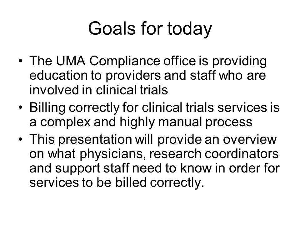 Goals for today The UMA Compliance office is providing education to providers and staff who are involved in clinical trials Billing correctly for clinical trials services is a complex and highly manual process This presentation will provide an overview on what physicians, research coordinators and support staff need to know in order for services to be billed correctly.