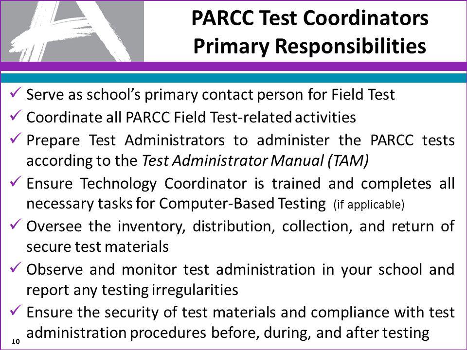 PARCC Test Coordinators Primary Responsibilities Serve as schools primary contact person for Field Test Coordinate all PARCC Field Test-related activi