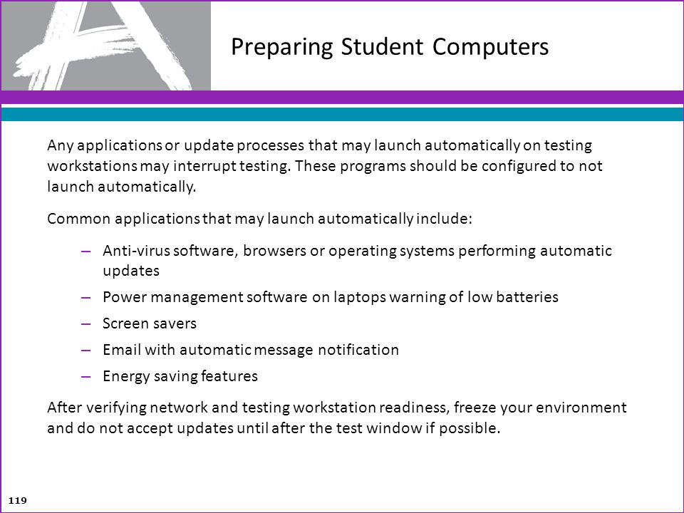 Preparing Student Computers 119 Any applications or update processes that may launch automatically on testing workstations may interrupt testing. Thes