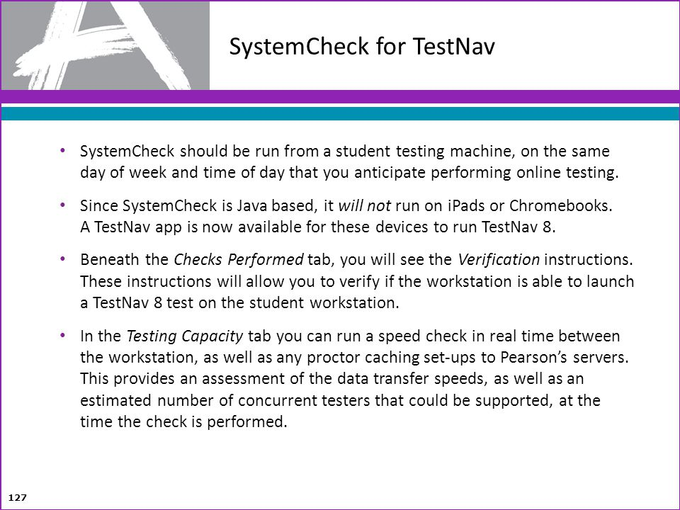 127 SystemCheck should be run from a student testing machine, on the same day of week and time of day that you anticipate performing online testing. S