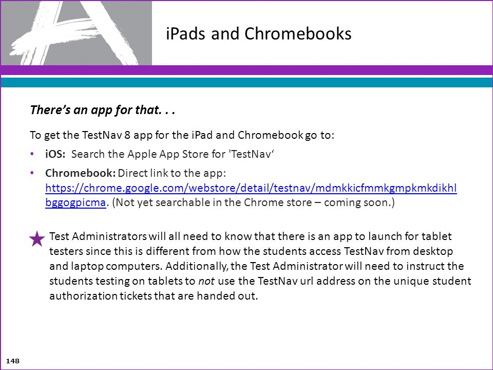 148 iPads and Chromebooks Theres an app for that... To get the TestNav 8 app for the iPad and Chromebook go to: iOS: Search the Apple App Store for 'T