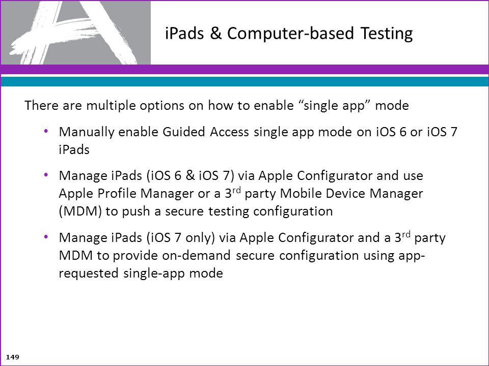 iPads & Computer-based Testing 149 There are multiple options on how to enable single app mode Manually enable Guided Access single app mode on iOS 6