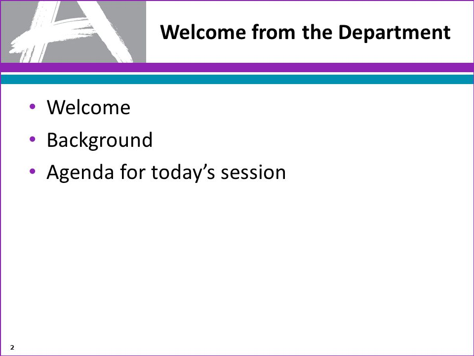 Welcome Background Agenda for todays session Welcome from the Department 2