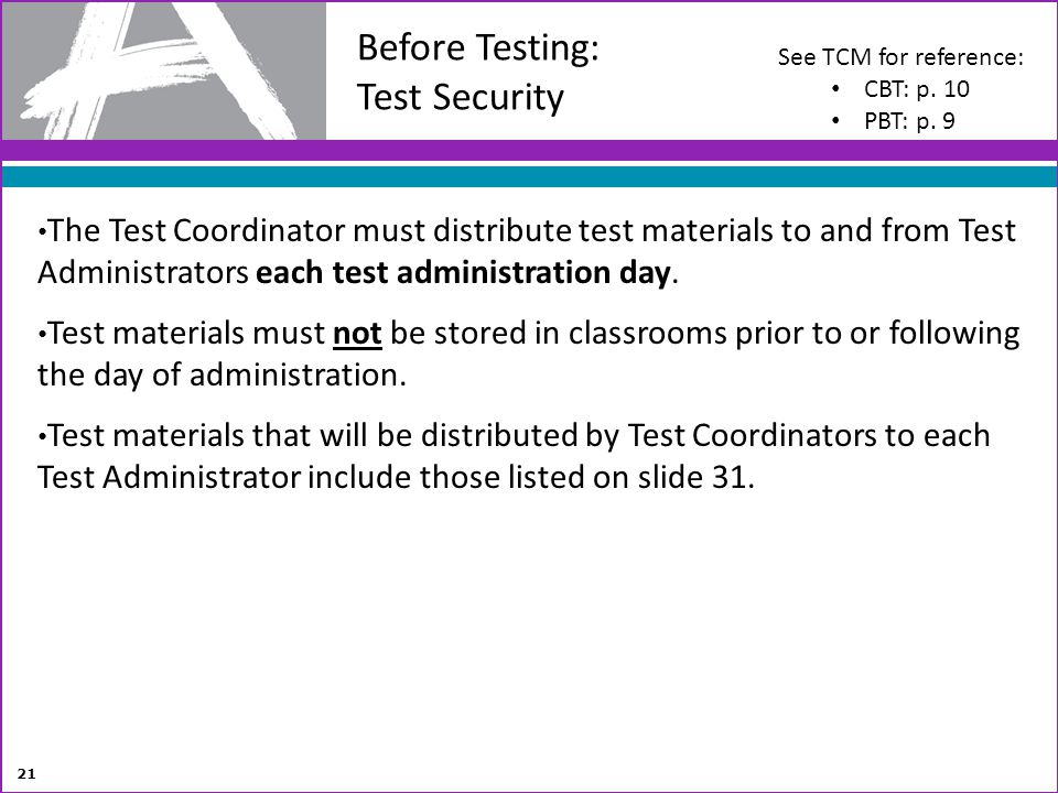 Before Testing: Test Security 21 The Test Coordinator must distribute test materials to and from Test Administrators each test administration day. Tes
